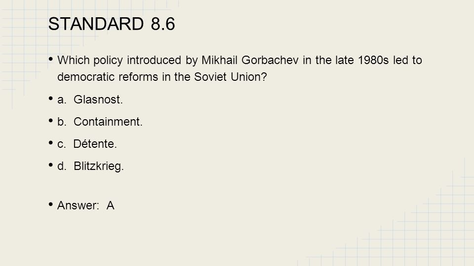 STANDARD 8.6 Which policy introduced by Mikhail Gorbachev in the late 1980s led to democratic reforms in the Soviet Union