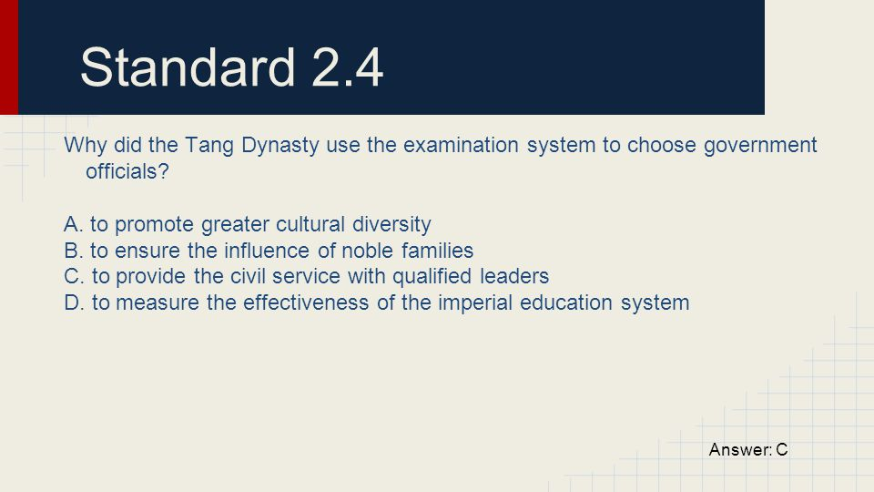 Standard 2.4 Why did the Tang Dynasty use the examination system to choose government officials A. to promote greater cultural diversity.