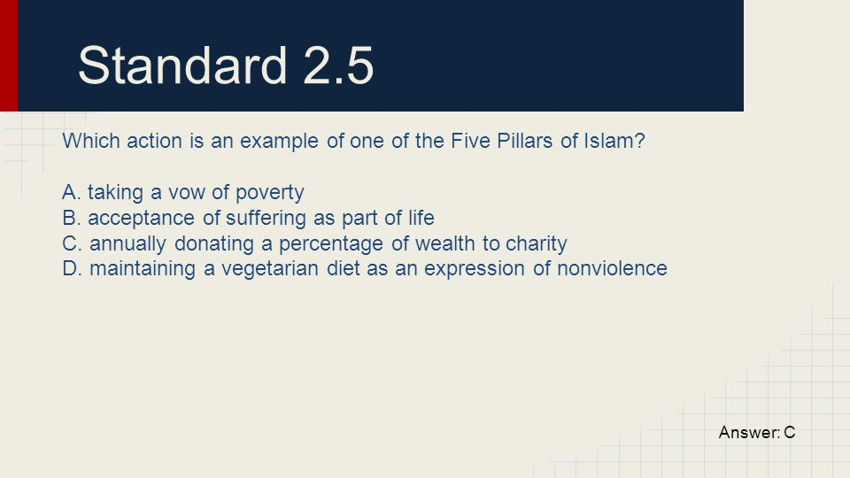 Standard 2.5 Which action is an example of one of the Five Pillars of Islam A. taking a vow of poverty.