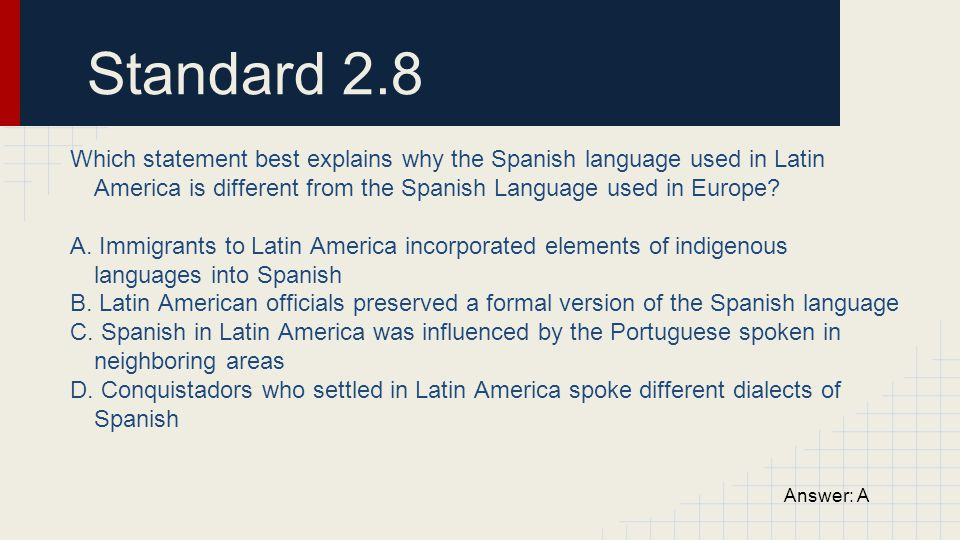 Standard 2.8 Which statement best explains why the Spanish language used in Latin America is different from the Spanish Language used in Europe