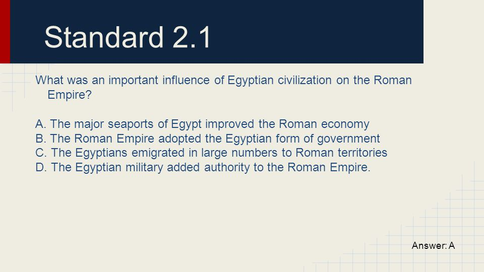 Standard 2.1 What was an important influence of Egyptian civilization on the Roman Empire A. The major seaports of Egypt improved the Roman economy.