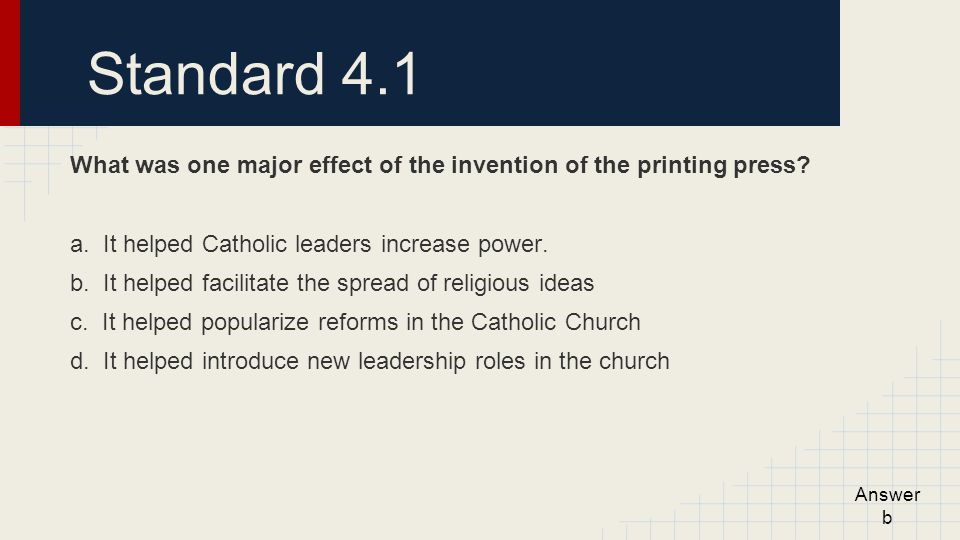 Standard 4.1 What was one major effect of the invention of the printing press a. It helped Catholic leaders increase power.