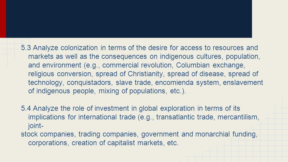 5.3 Analyze colonization in terms of the desire for access to resources and markets as well as the consequences on indigenous cultures, population, and environment (e.g., commercial revolution, Columbian exchange, religious conversion, spread of Christianity, spread of disease, spread of technology, conquistadors, slave trade, encomienda system, enslavement of indigenous people, mixing of populations, etc.).
