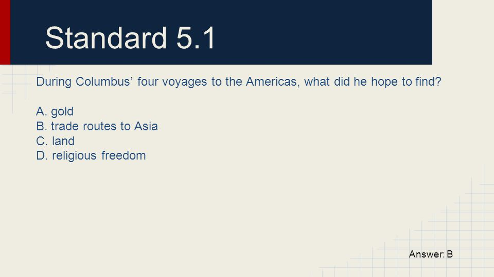 Standard 5.1 During Columbus' four voyages to the Americas, what did he hope to find A. gold. B. trade routes to Asia.