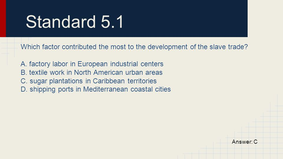 Standard 5.1 Which factor contributed the most to the development of the slave trade A. factory labor in European industrial centers.