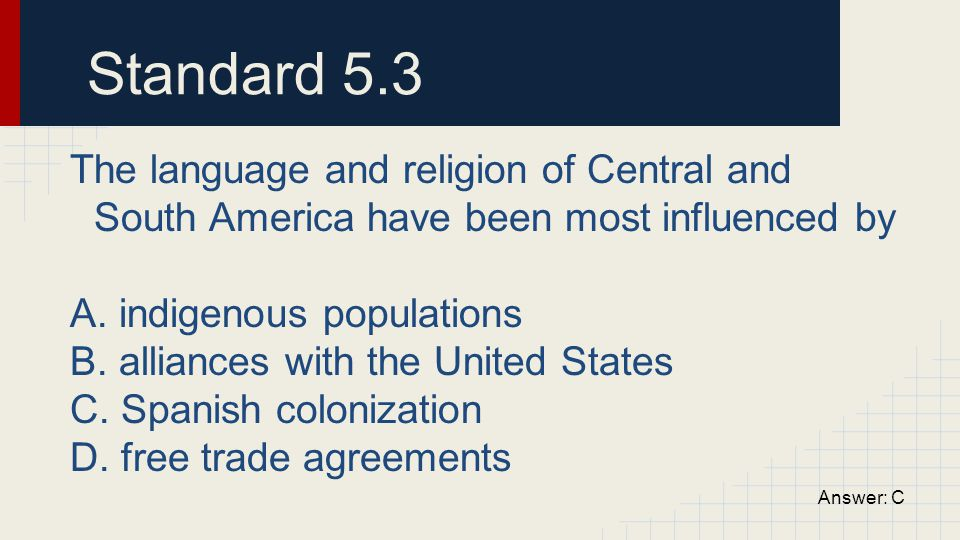 Standard 5.3 The language and religion of Central and South America have been most influenced by. A. indigenous populations.