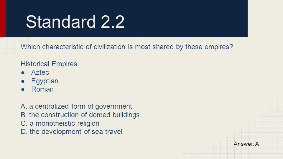 Standard 2.2 Which characteristic of civilization is most shared by these empires Historical Empires.