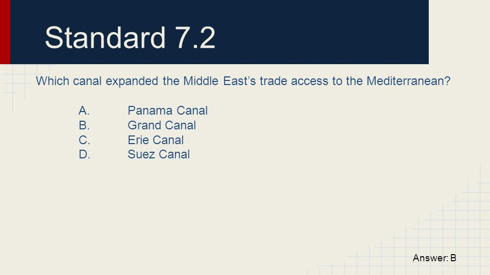 Standard 7.2 Which canal expanded the Middle East's trade access to the Mediterranean A. Panama Canal.