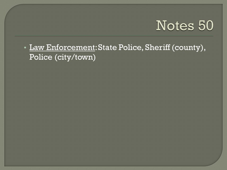 Notes 50 Law Enforcement: State Police, Sheriff (county), Police (city/town)