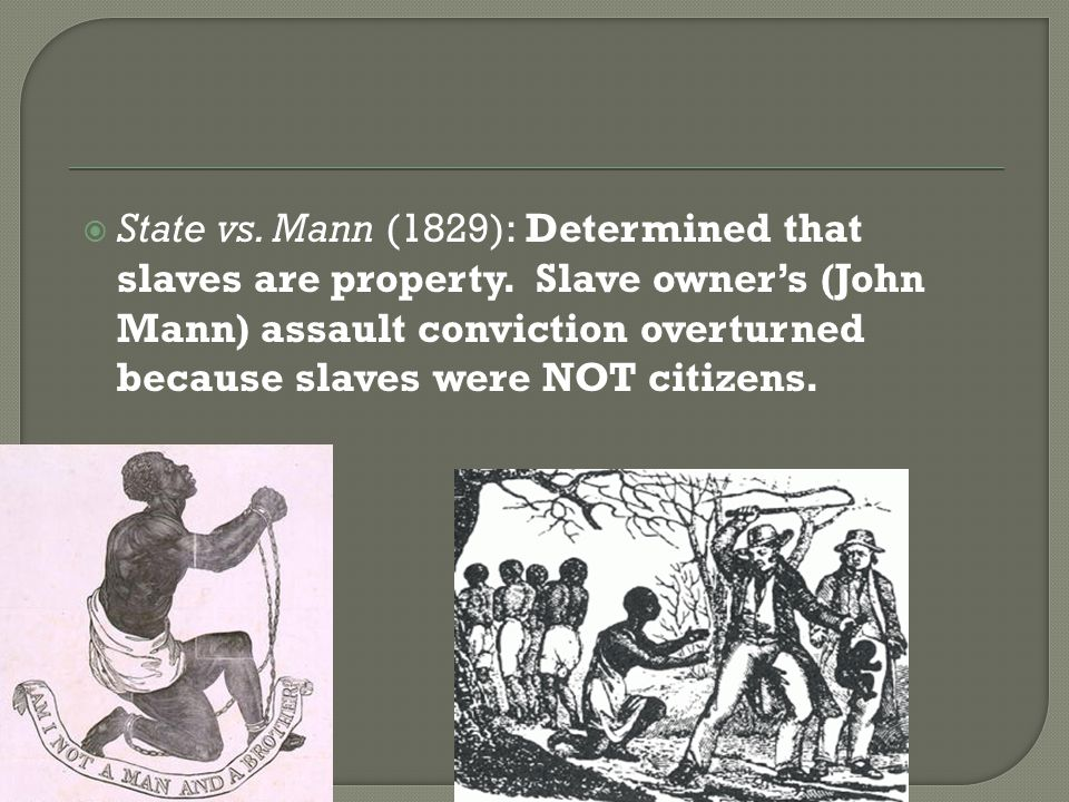 State vs. Mann (1829): Determined that slaves are property