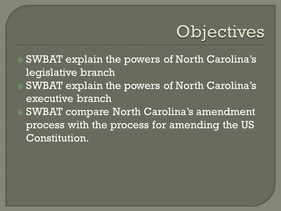 Objectives SWBAT explain the powers of North Carolina's legislative branch. SWBAT explain the powers of North Carolina's executive branch.