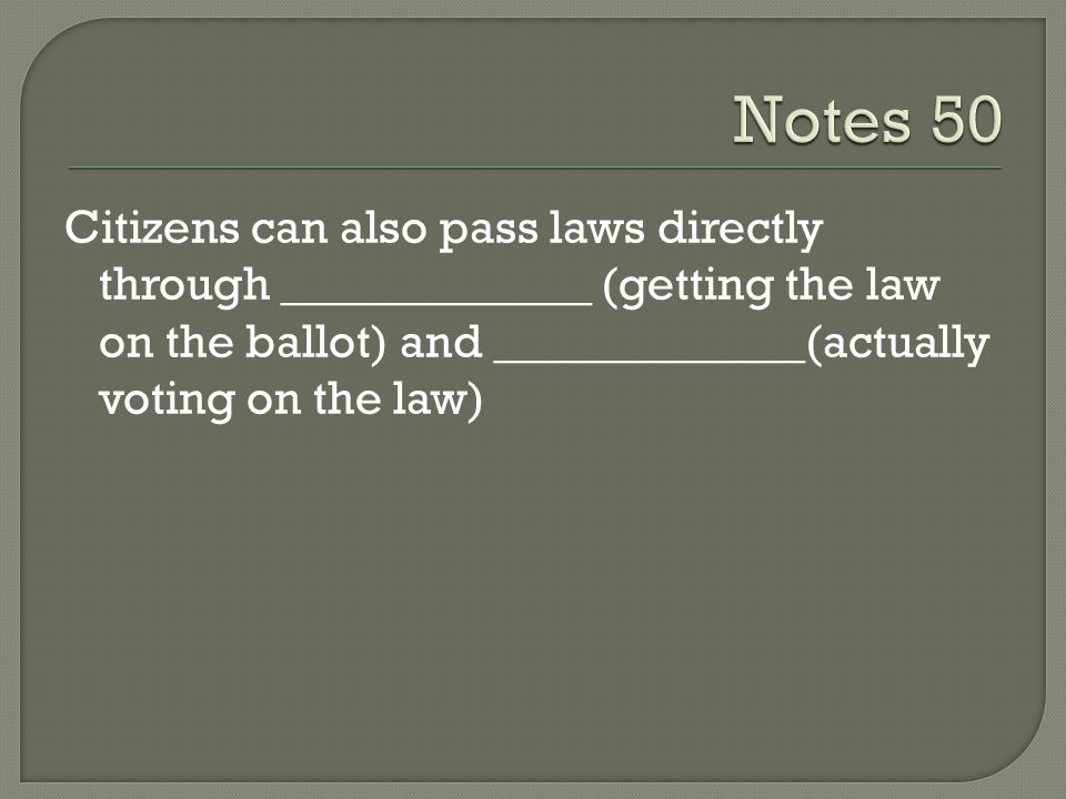 Notes 50 Citizens can also pass laws directly through _____________ (getting the law on the ballot) and _____________(actually voting on the law)