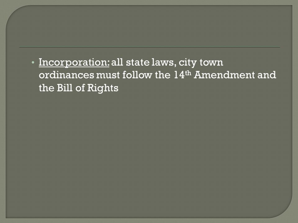 Incorporation: all state laws, city town ordinances must follow the 14th Amendment and the Bill of Rights