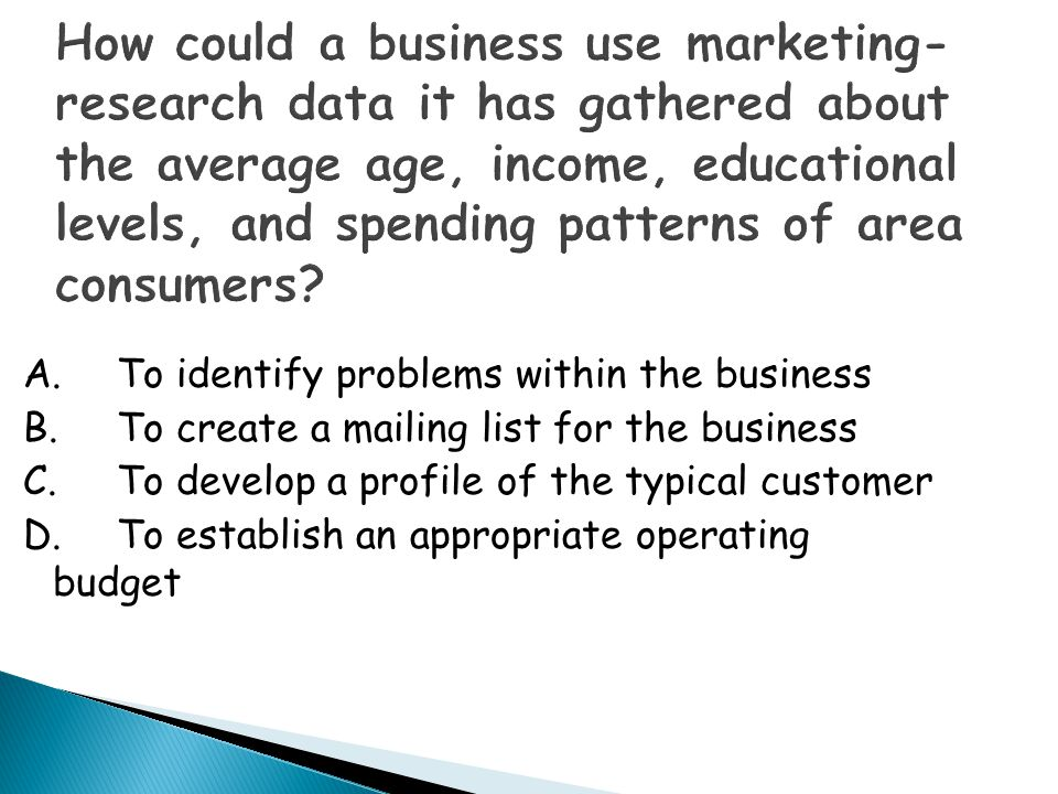 How could a business use marketing-research data it has gathered about the average age, income, educational levels, and spending patterns of area consumers
