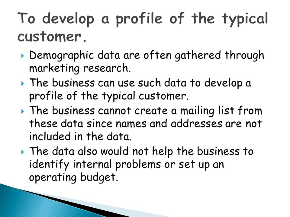 To develop a profile of the typical customer.