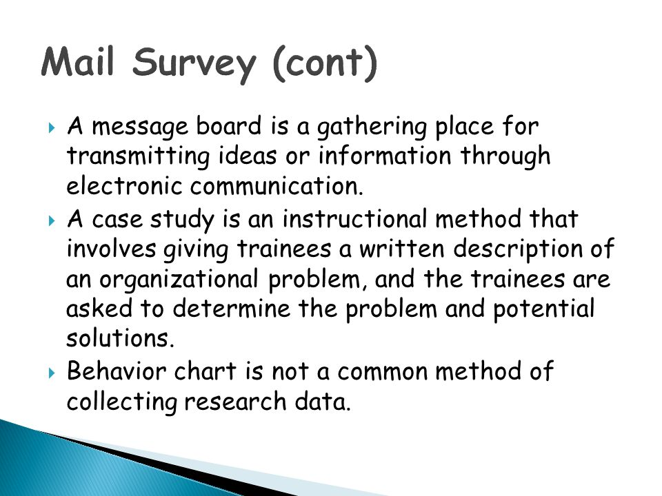 Mail Survey (cont) A message board is a gathering place for transmitting ideas or information through electronic communication.