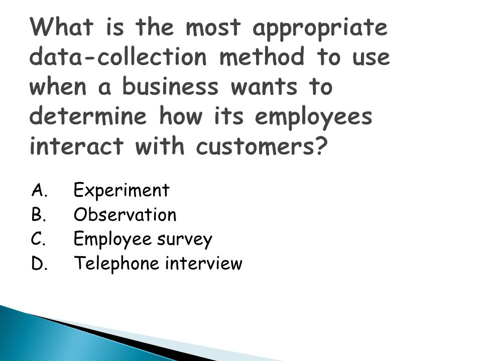 What is the most appropriate data-collection method to use when a business wants to determine how its employees interact with customers