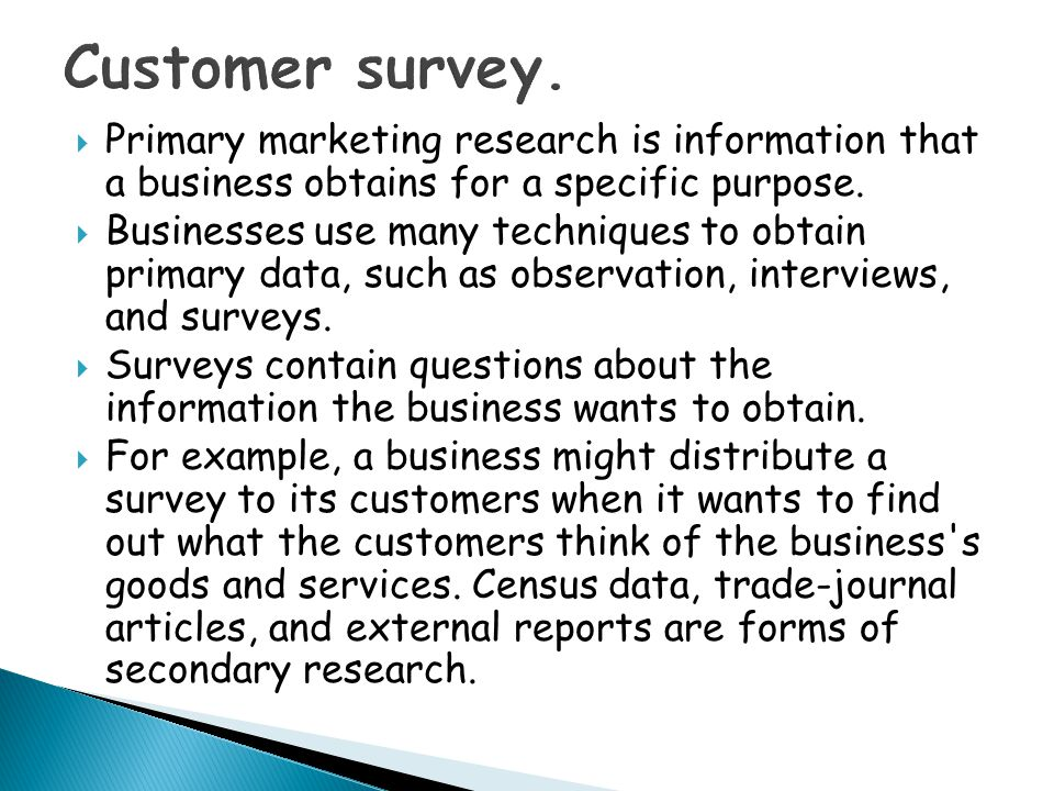 Customer survey. Primary marketing research is information that a business obtains for a specific purpose.