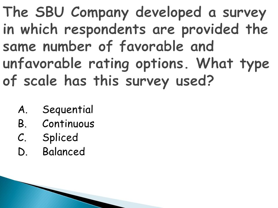 The SBU Company developed a survey in which respondents are provided the same number of favorable and unfavorable rating options. What type of scale has this survey used