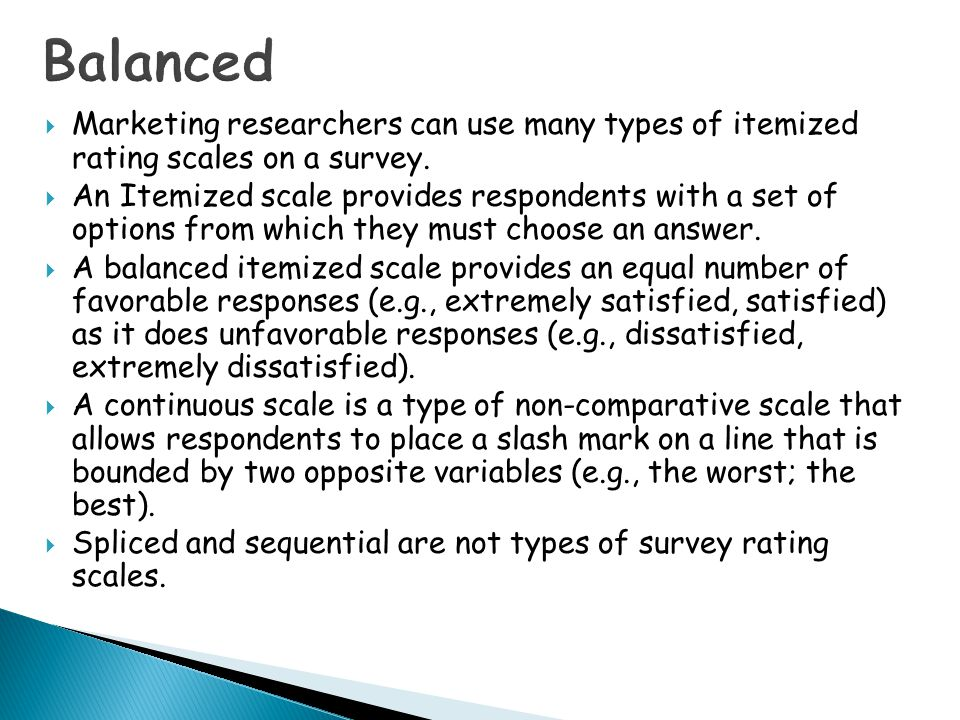 Balanced Marketing researchers can use many types of itemized rating scales on a survey.