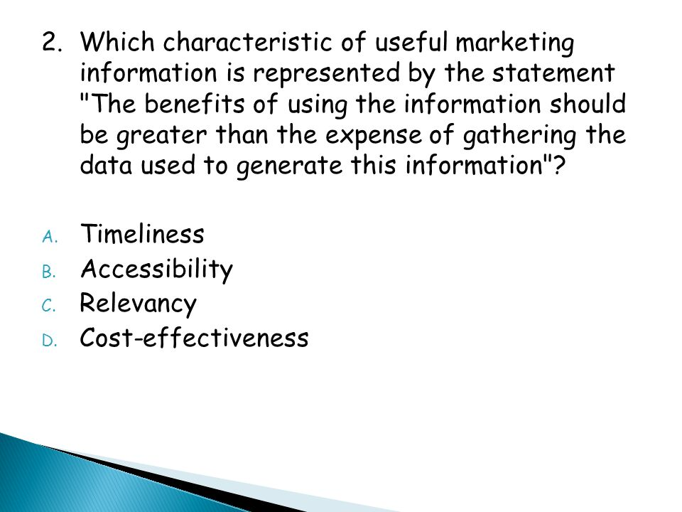 2. Which characteristic of useful marketing information is represented by the statement The benefits of using the information should be greater than the expense of gathering the data used to generate this information