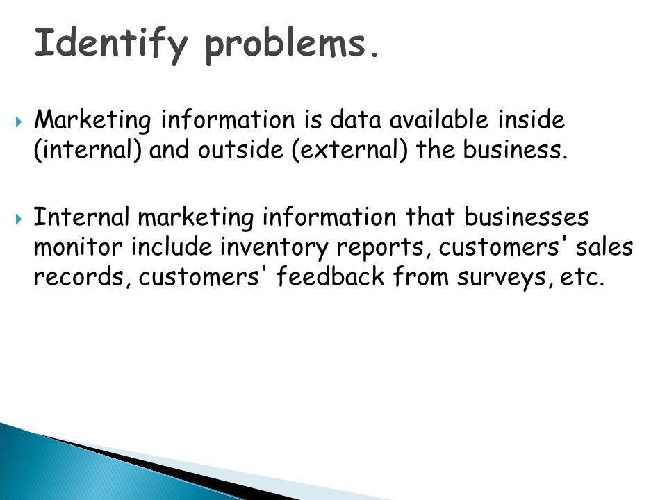 Identify problems. Marketing information is data available inside (internal) and outside (external) the business.