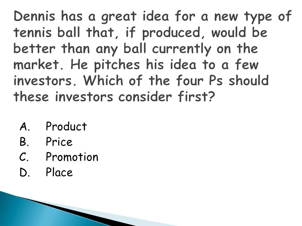 Dennis has a great idea for a new type of tennis ball that, if produced, would be better than any ball currently on the market. He pitches his idea to a few investors. Which of the four Ps should these investors consider first