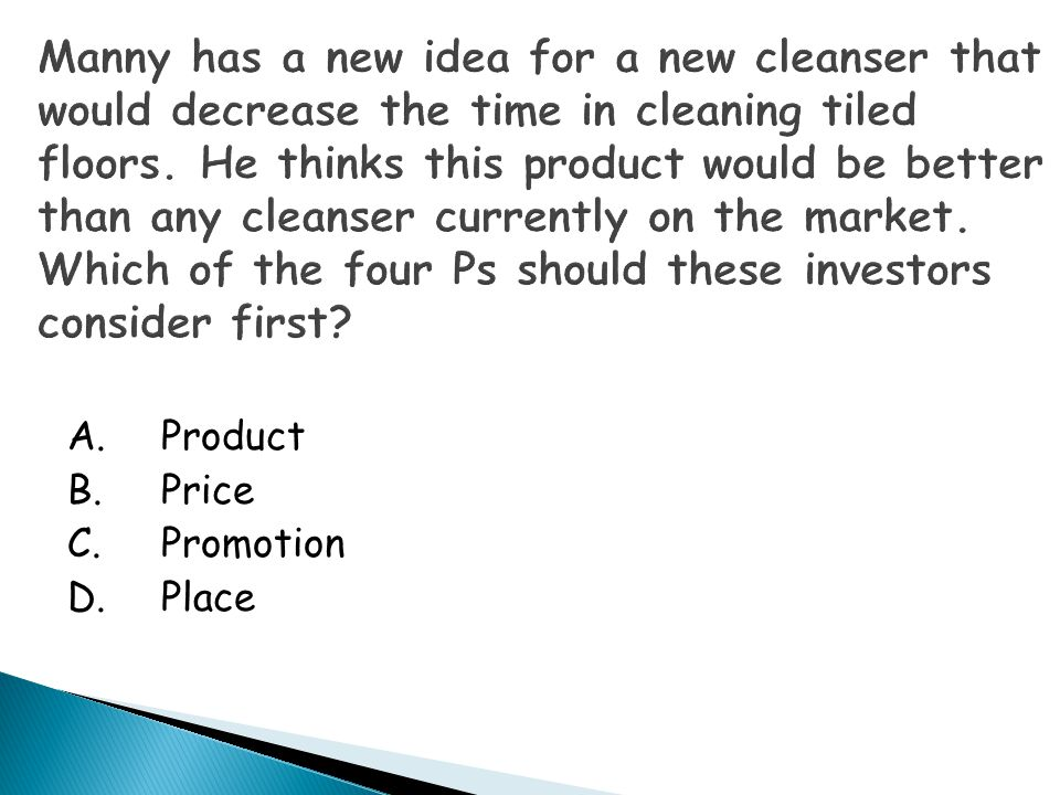Manny has a new idea for a new cleanser that would decrease the time in cleaning tiled floors. He thinks this product would be better than any cleanser currently on the market. Which of the four Ps should these investors consider first