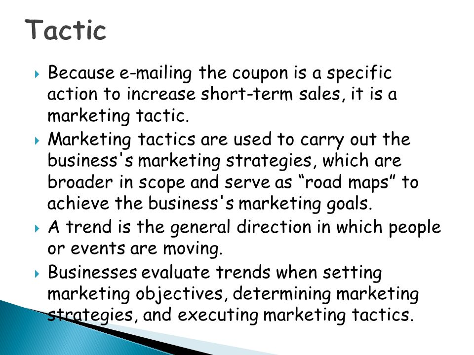 Tactic Because e-mailing the coupon is a specific action to increase short-term sales, it is a marketing tactic.
