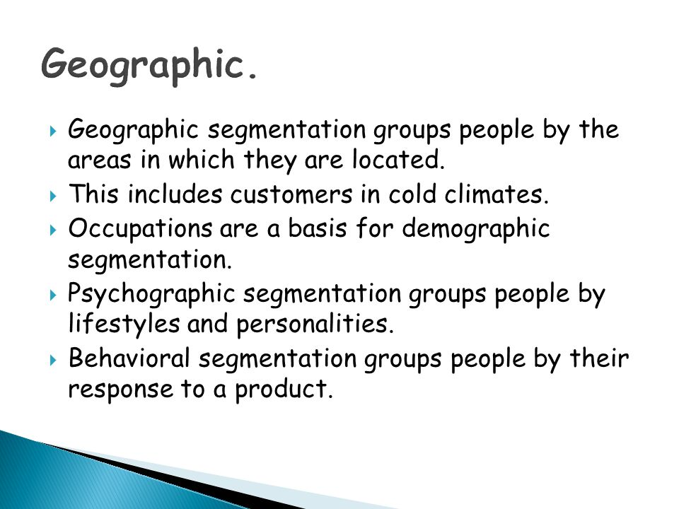 Geographic. Geographic segmentation groups people by the areas in which they are located. This includes customers in cold climates.