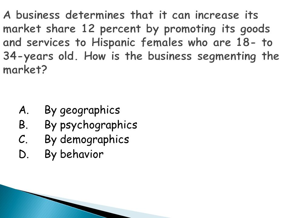 A business determines that it can increase its market share 12 percent by promoting its goods and services to Hispanic females who are 18- to 34-years old. How is the business segmenting the market