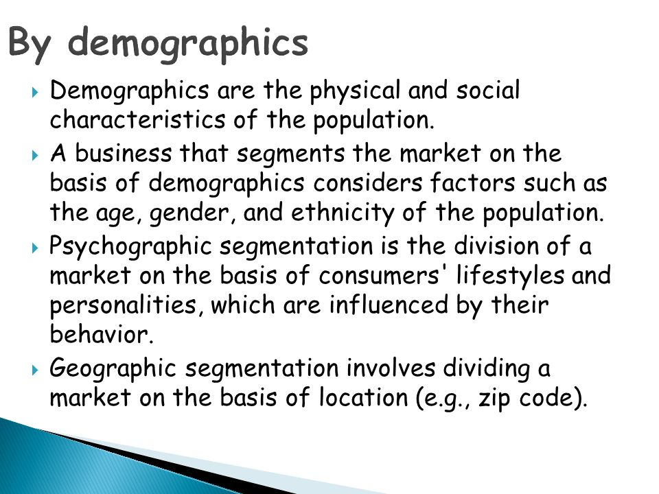 By demographics Demographics are the physical and social characteristics of the population.