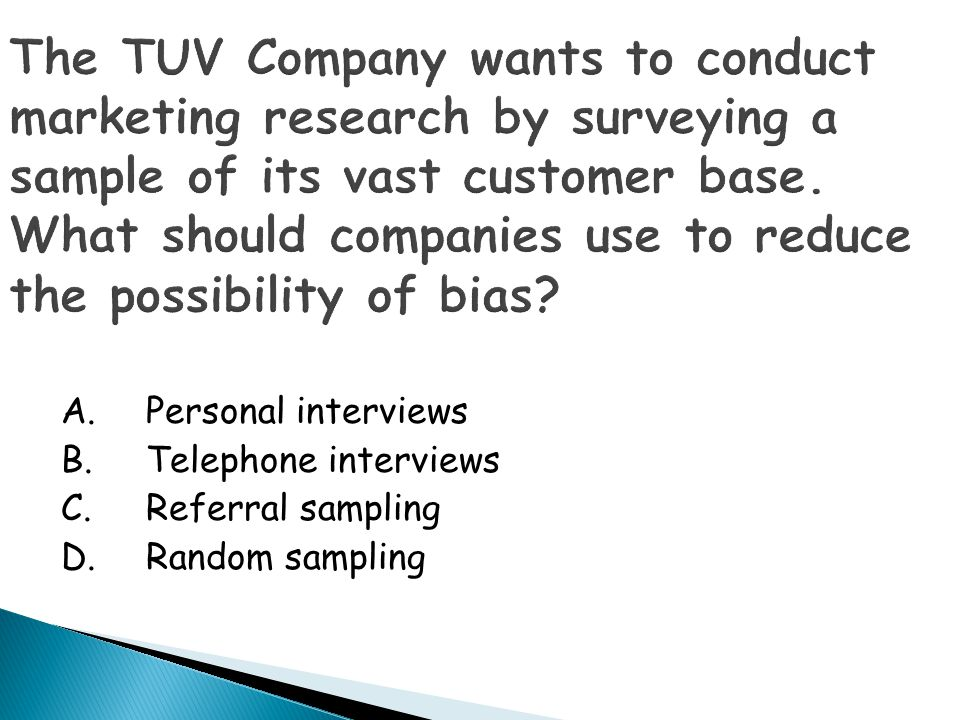 The TUV Company wants to conduct marketing research by surveying a sample of its vast customer base. What should companies use to reduce the possibility of bias