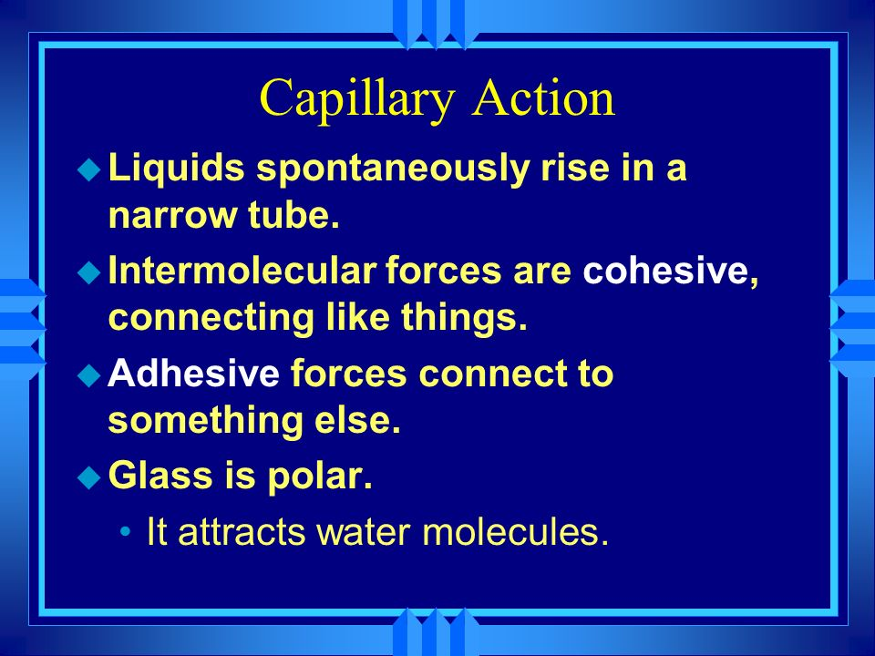 Capillary Action Liquids spontaneously rise in a narrow tube.