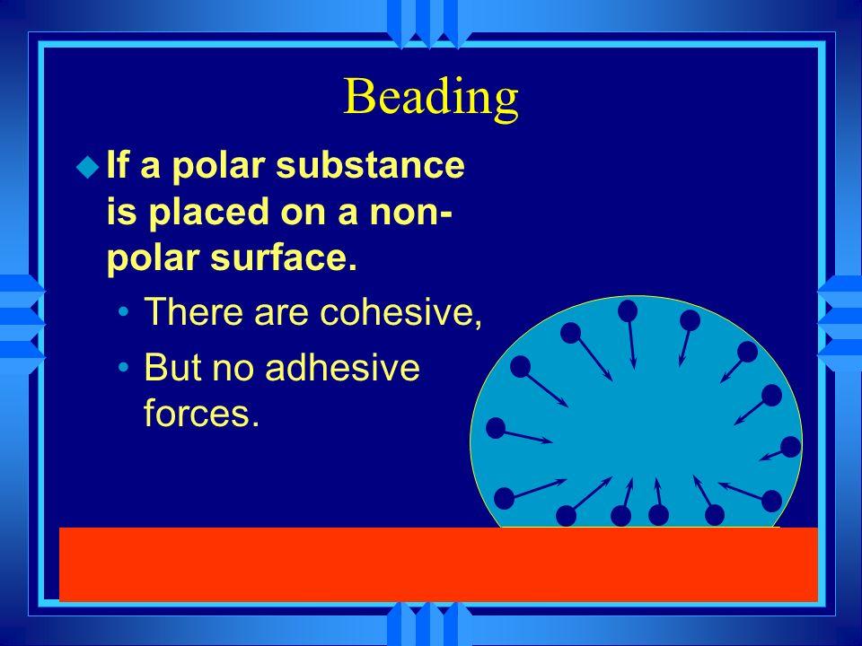 Beading If a polar substance is placed on a non-polar surface.