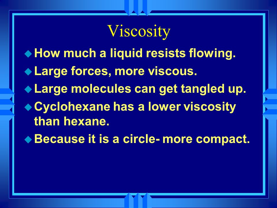 Viscosity How much a liquid resists flowing.