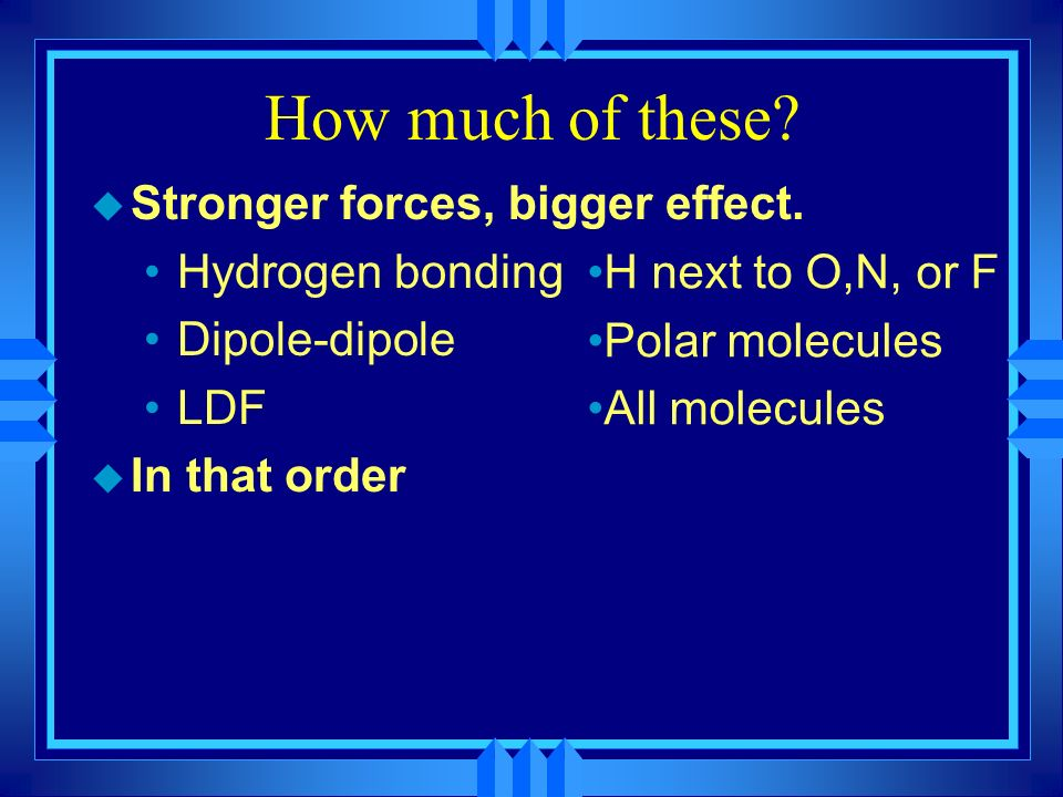How much of these Stronger forces, bigger effect. Hydrogen bonding