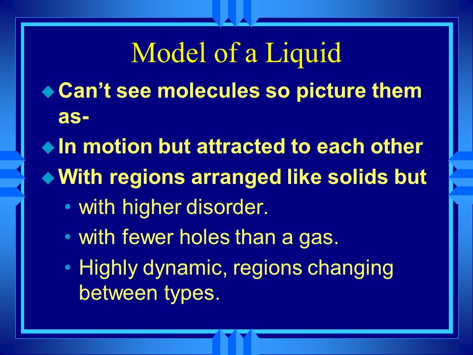 Model of a Liquid Can't see molecules so picture them as-