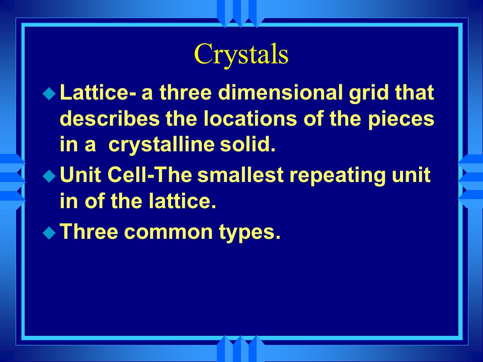 Crystals Lattice- a three dimensional grid that describes the locations of the pieces in a crystalline solid.