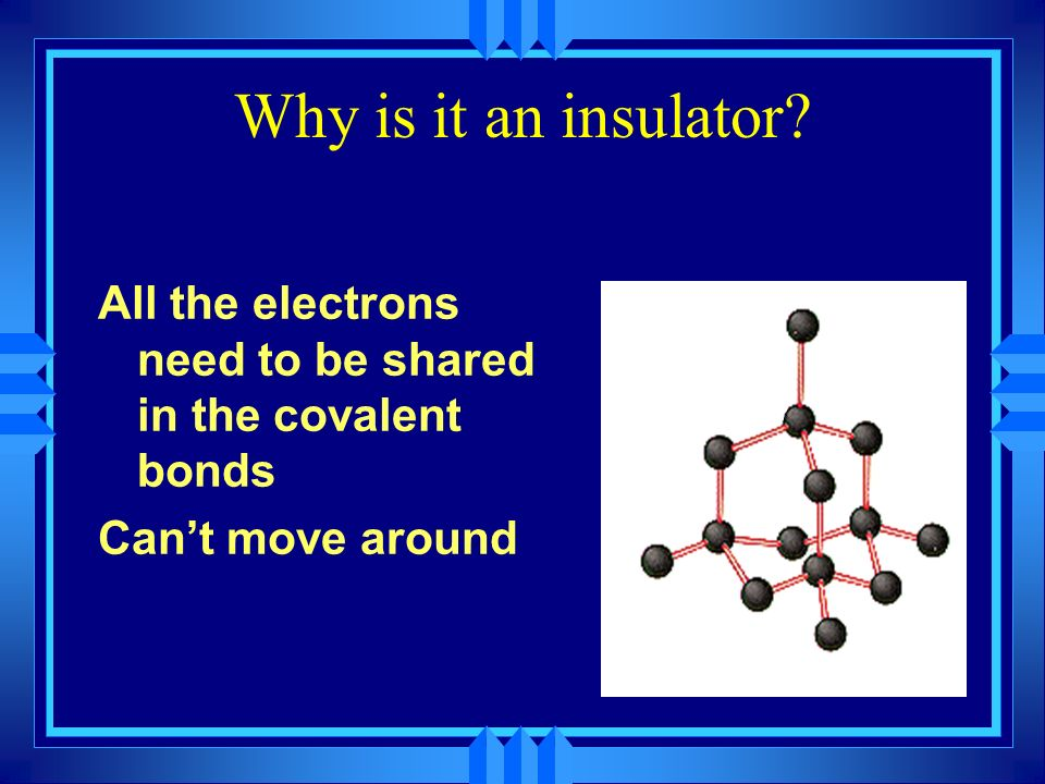 Why is it an insulator All the electrons need to be shared in the covalent bonds Can't move around