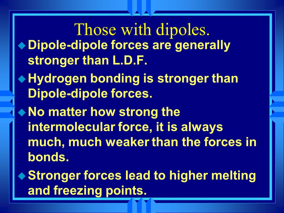 Those with dipoles. Dipole-dipole forces are generally stronger than L.D.F. Hydrogen bonding is stronger than Dipole-dipole forces.