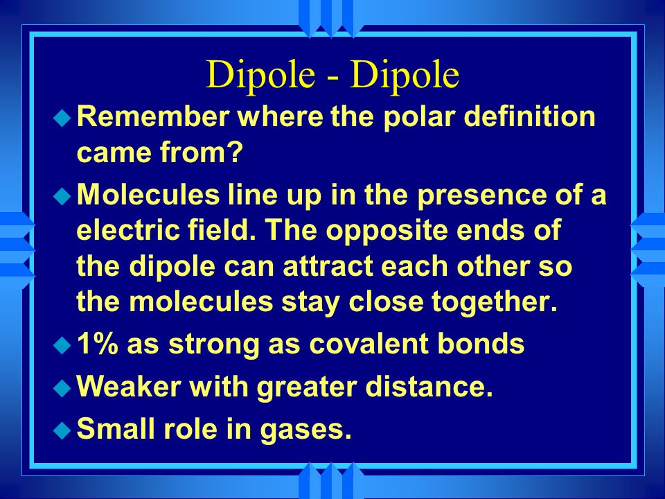 Dipole - Dipole Remember where the polar definition came from