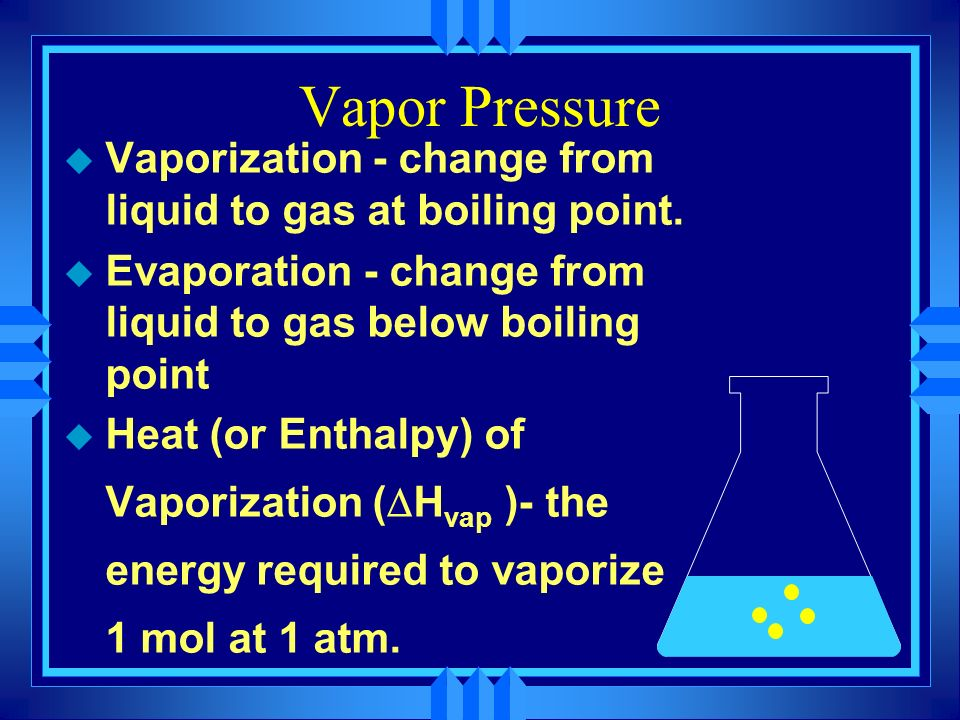Vapor Pressure Vaporization - change from liquid to gas at boiling point. Evaporation - change from liquid to gas below boiling point.