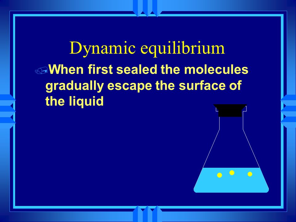 Dynamic equilibrium When first sealed the molecules gradually escape the surface of the liquid