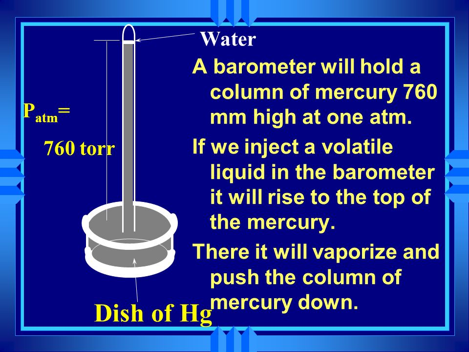 Water A barometer will hold a column of mercury 760 mm high at one atm.