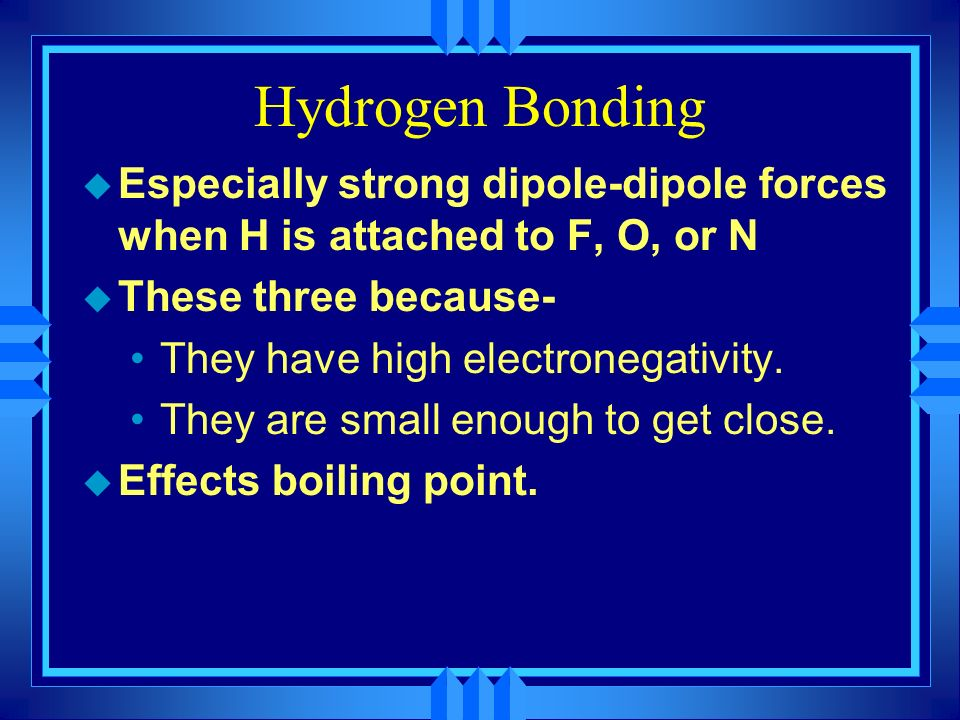 Hydrogen Bonding Especially strong dipole-dipole forces when H is attached to F, O, or N. These three because-