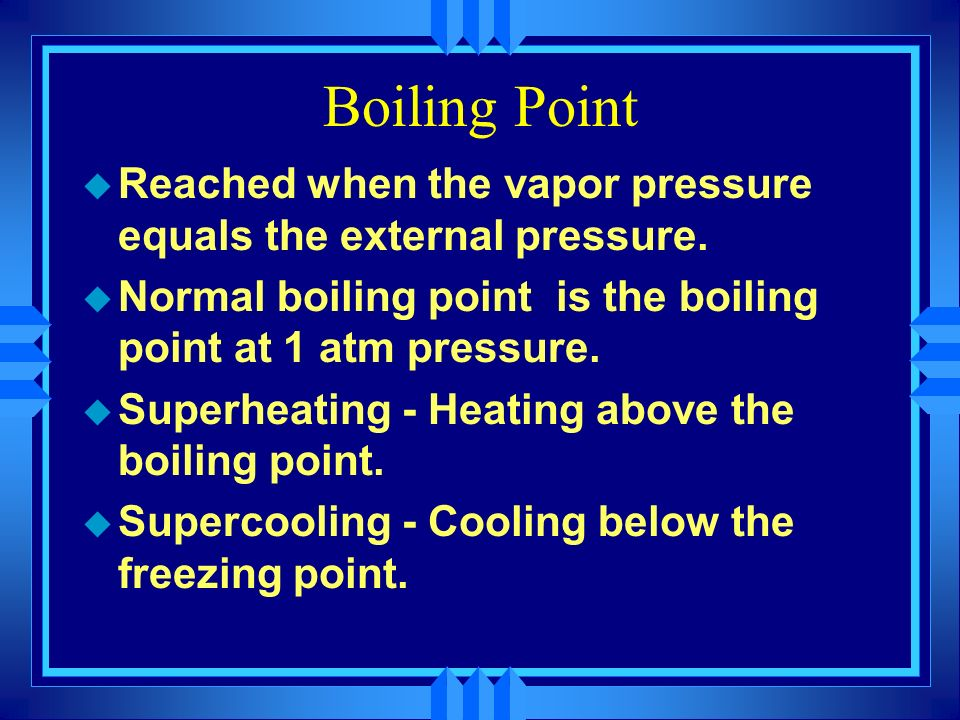Boiling Point Reached when the vapor pressure equals the external pressure. Normal boiling point is the boiling point at 1 atm pressure.