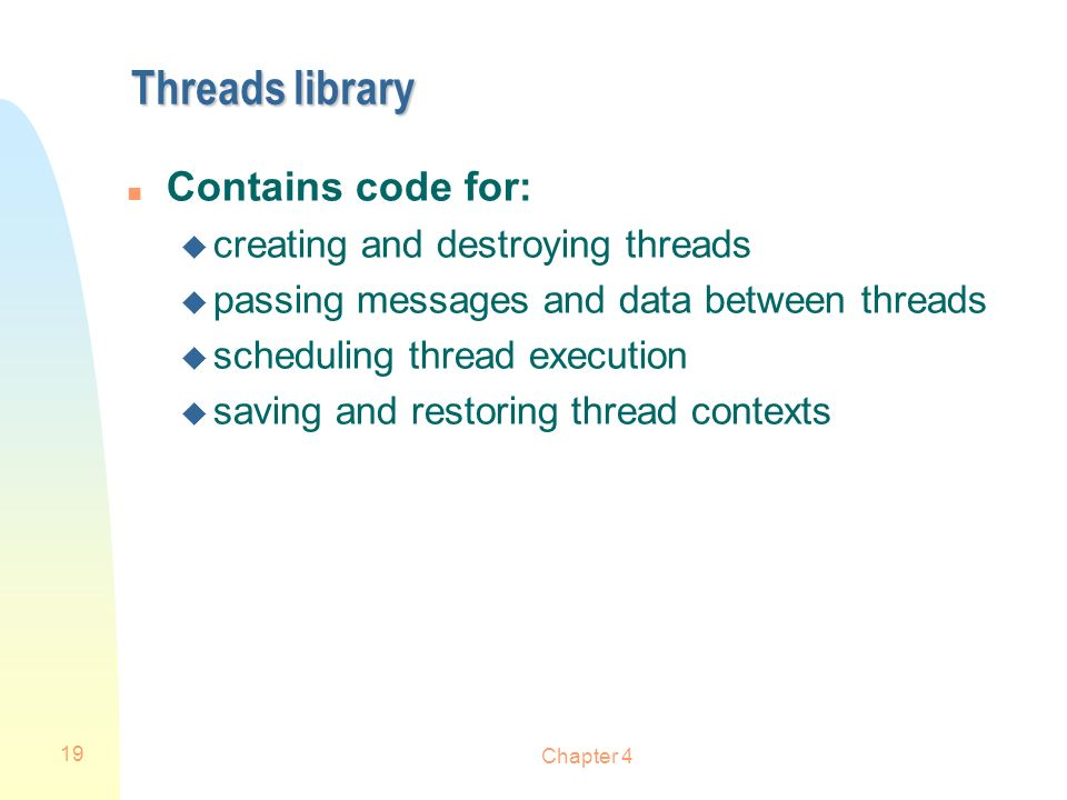 Threads library Contains code for: creating and destroying threads