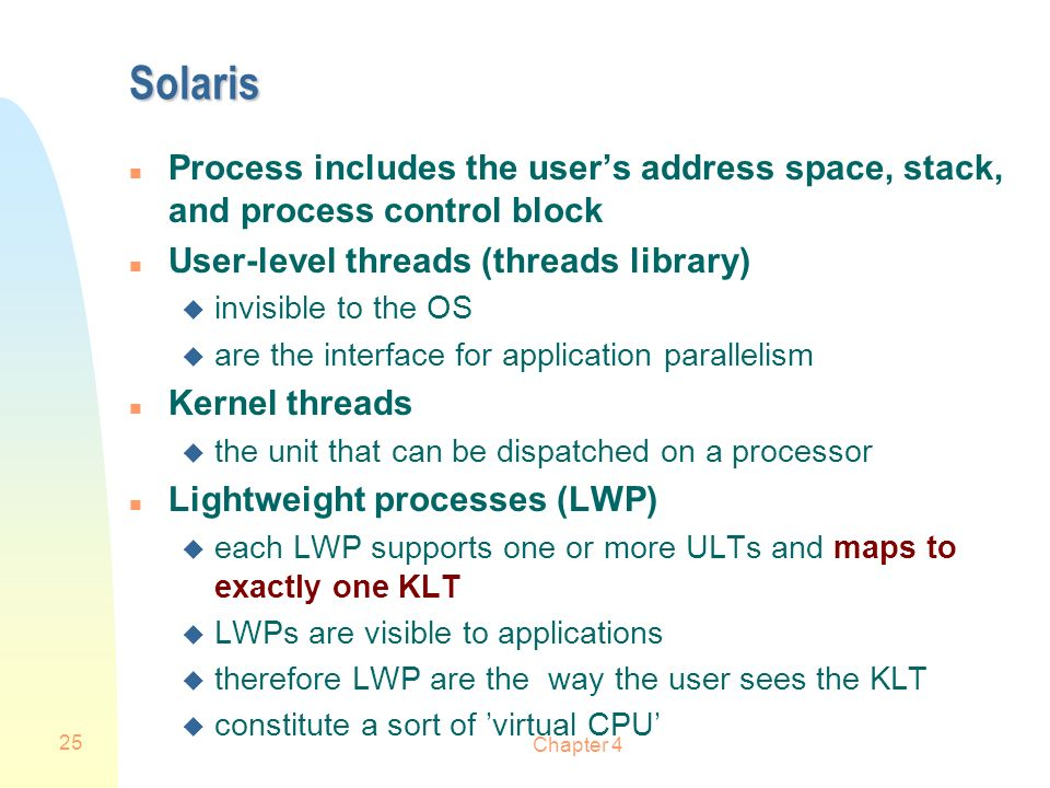 Solaris Process includes the user's address space, stack, and process control block. User-level threads (threads library)