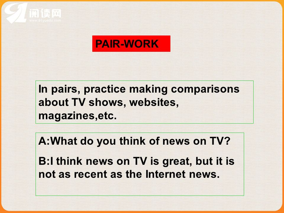 PAIR-WORK In pairs, practice making comparisons about TV shows, websites, magazines,etc. A:What do you think of news on TV
